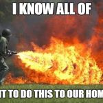 flamethrower | I KNOW ALL OF US WANT TO DO THIS TO OUR HOMEWORK | image tagged in flamethrower | made w/ Imgflip meme maker