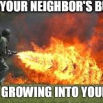 flamethrower | WHEN YOUR NEIGHBOR'S BUSHES START GROWING INTO YOUR YARD | image tagged in flamethrower | made w/ Imgflip meme maker
