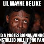 Lil Wayne Meme | LIL WAYNE BE LIKE HAD A PROFESSIONAL WINDOW INSTALLED CALL IT PRO PANE. | image tagged in memes,lil wayne | made w/ Imgflip meme maker