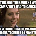 SJW's in a Nutshell | LIKE THIS ONE TIME, WHEN I WAS AT SUMMER CAMP, THEY HAD TO CANCEL PAINTING BECAUSE A SOCIAL JUSTICE WARRIOR MIXED ALL THE COLORS TOGETHER TO | image tagged in band camp,funny,memes,sjw | made w/ Imgflip meme maker