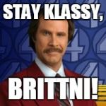 Ron Burgandy | STAY KLASSY, BRITTNI! | image tagged in ron burgandy | made w/ Imgflip meme maker