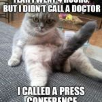 Sexy Cat Meme | YEAH I WENT 4 HOURS, BUT I DIDN'T CALL A DOCTOR I CALLED A PRESS CONFERENCE | image tagged in memes,sexy cat | made w/ Imgflip meme maker