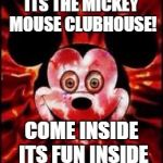 Serial Killer Mickey Mouse | ITS THE MICKEY MOUSE CLUBHOUSE! COME INSIDE ITS FUN INSIDE | image tagged in mickey mouse creepy | made w/ Imgflip meme maker