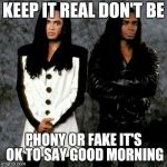 Milli vanilli | KEEP IT REAL DON'T BE PHONY OR FAKE IT'S OK TO SAY GOOD MORNING | image tagged in milli vanilli | made w/ Imgflip meme maker