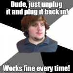Family Tech Support Guy Meme | Dude, just unplug it and plug it back in! Works fine every time! | image tagged in memes,family tech support guy | made w/ Imgflip meme maker