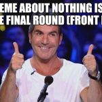Simon Cowell Approved | THIS MEME ABOUT NOTHING IS GOING TO THE FINAL ROUND (FRONT PAGE)! | image tagged in simon cowell approved | made w/ Imgflip meme maker