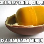 Kinder Minion | INSIDE EVERY KINDER SURPRISE IS A DEAD NAKED MINION | image tagged in kinder minion | made w/ Imgflip meme maker
