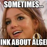 Britney Spears Meme | SOMETIMES... I THINK ABOUT ALGEBRA | image tagged in memes,britney spears | made w/ Imgflip meme maker