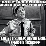 SO, YOU'RE SAYING A PERSON CAN CRITICIZE BAD COPS AND, AT THE SAME TIME, SUPPORT GOOD COPS? ARE YOU SURE?  THE INTERNET SEEMS TO DISAGREE. | image tagged in police | made w/ Imgflip meme maker