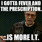 Walken Cowbell | I GOTTA FEVER AND THE PRESCRIPTION.. ...IS MORE I.T. | image tagged in walken cowbell | made w/ Imgflip meme maker