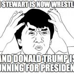 Jackie Chan WTF Meme | JON STEWART IS NOW WRESTLING AND DONALD TRUMP IS RUNNING FOR PRESIDENT? | image tagged in memes,jackie chan wtf | made w/ Imgflip meme maker