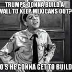Sceptical cop | TRUMPS GONNA BUILD A WALL TO KEEP MEXICANS OUT? WHO'S HE GONNA GET TO BUILD IT? | image tagged in funny memes,memes | made w/ Imgflip meme maker