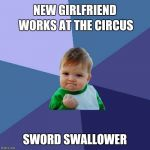 Success Kid Meme | NEW GIRLFRIEND WORKS AT THE CIRCUS SWORD SWALLOWER | image tagged in memes,success kid | made w/ Imgflip meme maker