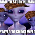 Aliens | CAME TO STUDY HUMANS STAYED TO SMOKE WEED | image tagged in aliens,scumbag | made w/ Imgflip meme maker