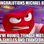 Inside Out Anger | CONGRALUTIONS MICHAEL BAY YOU'VE RUINED TEENAGE MUTANT NINJA TURTLES AND TRANSFORMERS | image tagged in inside out anger,memes,disney,inside out | made w/ Imgflip meme maker