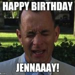 Forest Gump | HAPPY BIRTHDAY JENNAAAY! | image tagged in forest gump | made w/ Imgflip meme maker