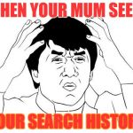 Jackie Chan WTF Meme | WHEN YOUR MUM SEE`S YOUR SEARCH HISTORY | image tagged in memes,jackie chan wtf | made w/ Imgflip meme maker