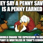 Pennies to Dollars | THEY SAY A PENNY SAVED IS A PENNY EARNED THEY SHOULD CHANGE THE EXPRESSION TO DOLLARS. A PENNY IS WORTHLESS IN TODAY'S ECONOMY! | image tagged in memes,scrooge mcduck 2 | made w/ Imgflip meme maker