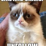Grumpy Cat Meme | LIKE AND SHARE? UNFOLLOW. | image tagged in memes,grumpy cat | made w/ Imgflip meme maker