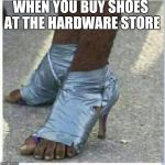 Moma Got New Shoes | WHEN YOU BUY SHOES AT THE HARDWARE STORE | image tagged in moma got new shoes | made w/ Imgflip meme maker