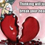 Broken Heart | Thinking will just break your heart | image tagged in broken heart | made w/ Imgflip meme maker