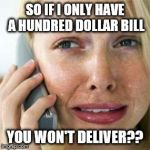 Woman crying on cell | SO IF I ONLY HAVE A HUNDRED DOLLAR BILL YOU WON'T DELIVER?? | image tagged in woman crying on cell | made w/ Imgflip meme maker