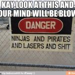 Best, warning sign, ever | KAY LOOK AT THIS AND YOUR MIND WILL BE BLOWN | image tagged in best warning sign ever | made w/ Imgflip meme maker