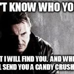 I Will Find You And Kill You Meme | I DON'T KNOW WHO YOU ARE BUT I WILL FIND YOU.  AND WHEN I DO I WILL SEND YOU A CANDY CRUSH REQUEST | image tagged in memes,i will find you and kill you | made w/ Imgflip meme maker
