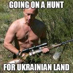 Putin Assassin | GOING ON A HUNT FOR UKRAINIAN LAND | image tagged in putin assassin | made w/ Imgflip meme maker