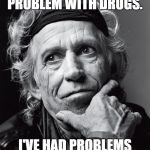 Keith Richards on Keith Richards | I'VE NEVER HAD A PROBLEM WITH DRUGS. I'VE HAD PROBLEMS WITH THE POLICE. | image tagged in keith richards confessions,rolling stones,memes | made w/ Imgflip meme maker