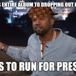 Kanye West | DEDICATES ENTIRE ALBUM TO DROPPING OUT OF COLLEGE WANTS TO RUN FOR PRESIDENT | image tagged in kanye west,scumbag | made w/ Imgflip meme maker