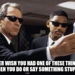 Men in black | EVER WISH YOU HAD ONE OF THESE THINGS WHEN YOU DO OR SAY SOMETHING STUPID? | image tagged in men in black | made w/ Imgflip meme maker
