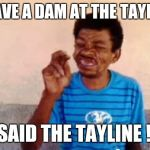 Bebo Meme | I HAVE A DAM AT THE TAYLINE I SAID THE TAYLINE !!! | image tagged in memes,bebo | made w/ Imgflip meme maker