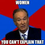Bill OReilly Meme | WOMEN YOU CAN'T EXPLAIN THAT | image tagged in memes,bill oreilly | made w/ Imgflip meme maker