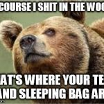 Smug Bear Meme | OF COURSE I SHIT IN THE WOODS THAT'S WHERE YOUR TENT AND SLEEPING BAG ARE | image tagged in memes,smug bear | made w/ Imgflip meme maker