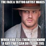 Tom Hardy  Meme | THE FACE A TATTOO ARTIST MAKES WHEN YOU TELL THEM YOU KNOW A GUY THAT CAN DO IT FOR 20$ | image tagged in memes,tom hardy  | made w/ Imgflip meme maker