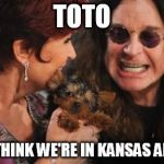Selfish Ozzy Meme | TOTO I DONT THINK WE'RE IN KANSAS ANYMORE | image tagged in memes,selfish ozzy | made w/ Imgflip meme maker