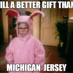 Go Buckeyes | STILL A BETTER GIFT THAN A MICHIGAN  JERSEY | image tagged in christmas story,funny | made w/ Imgflip meme maker