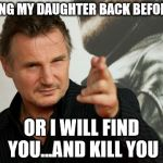 Overly Attached Father Meme | BRING MY DAUGHTER BACK BEFORE 8 OR I WILL FIND YOU...AND KILL YOU | image tagged in memes,overly attached father | made w/ Imgflip meme maker