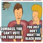 Beavis and Butthead presidential debate | THERE'S GOING TO BE AN ELECTION FOR PRESIDENT I VOTING FOR OBAMA DUMBASS, YOU CAN'T VOTE FOR THAT DUDE YOU JUST DON'T WANT THE BLACK DUDE HE | image tagged in beavis and butthead,memes | made w/ Imgflip meme maker