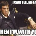I can't feel my face when I'm with you | I CANT FEEL MY FACE WHEN I'M WITH YOU | image tagged in cocaine,scarface,the weekend,tony montana,face,movies | made w/ Imgflip meme maker
