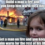 Girl house on fire | Build a man a fire and you keep him warm for a day. Set a man on fire and you keep him warm for the rest of his life | image tagged in girl house on fire | made w/ Imgflip meme maker