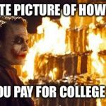 Joker Burns Money | ACCURATE PICTURE OF HOW IT FEELS AFTER YOU PAY FOR COLLEGE TUITION | image tagged in joker burns money,memes,joker,fire,college | made w/ Imgflip meme maker