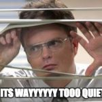 Dwight Schrute Looking | HOLD UP, ITS WAYYYYYY TOOO QUIET OUCHEA | image tagged in dwight schrute looking | made w/ Imgflip meme maker