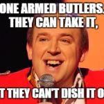 Tim Vine Jokes | ONE ARMED BUTLERS. THEY CAN TAKE IT, BUT THEY CAN'T DISH IT OUT. | image tagged in tim vine jokes | made w/ Imgflip meme maker