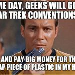 star trek | SOME DAY, GEEKS WILL GO TO STAR TREK CONVENTIONS . . . . . . AND PAY BIG MONEY FOR THIS CHEAP PIECE OF PLASTIC IN MY HAND. | image tagged in star trek | made w/ Imgflip meme maker