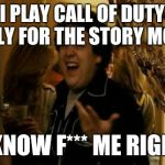I Know Fuck Me Right Meme | I PLAY CALL OF DUTY ONLY FOR THE STORY MODE I KNOW F*** ME RIGHT | image tagged in memes,i know fuck me right | made w/ Imgflip meme maker