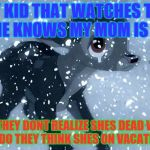 Bad Luck Bambi | ANY KID THAT WATCHES THIS MOVIE KNOWS MY MOM IS GONE BUT THEY DONT REALIZE SHES DEAD WHAT KNOW DO THEY THINK SHES ON VACATION?!?! | image tagged in bad luck bambi | made w/ Imgflip meme maker