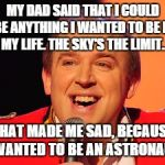 Tim Vine Jokes | MY DAD SAID THAT I COULD BE ANYTHING I WANTED TO BE IN MY LIFE. THE SKY'S THE LIMIT. THAT MADE ME SAD, BECAUSE I WANTED TO BE AN ASTRONAUT. | image tagged in tim vine jokes | made w/ Imgflip meme maker