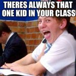 Overly Excited School Kid | THERES ALWAYS THAT ONE KID IN YOUR CLASS | image tagged in overly excited school kid | made w/ Imgflip meme maker